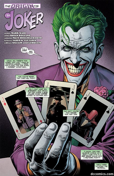 "The Joker holding three playing cards marked with a J. One of the cards shows a man in a purple suit standing at a microphone. The second shows a man in a black suit holding a gun. The third shows a man with his face covered by a red hood. The Joker says ""Pick a card. Any card."" Speech boxes then say ""Okay, so, there's this comic who can't make an audience laugh... I think that's how this one goes, I forget sometimes..."" ""Oh, you've heard that one? All right."" ""Ah, I can't keep them all straight. How about the one where a mob killer named Napier comes to Gotham and..."" ""No, wait, you're too young for that one."" ""I know. This one always works. So a small-time yutz in a red hood walks into a factory, right?"" ""He's there to steal the payroll."""